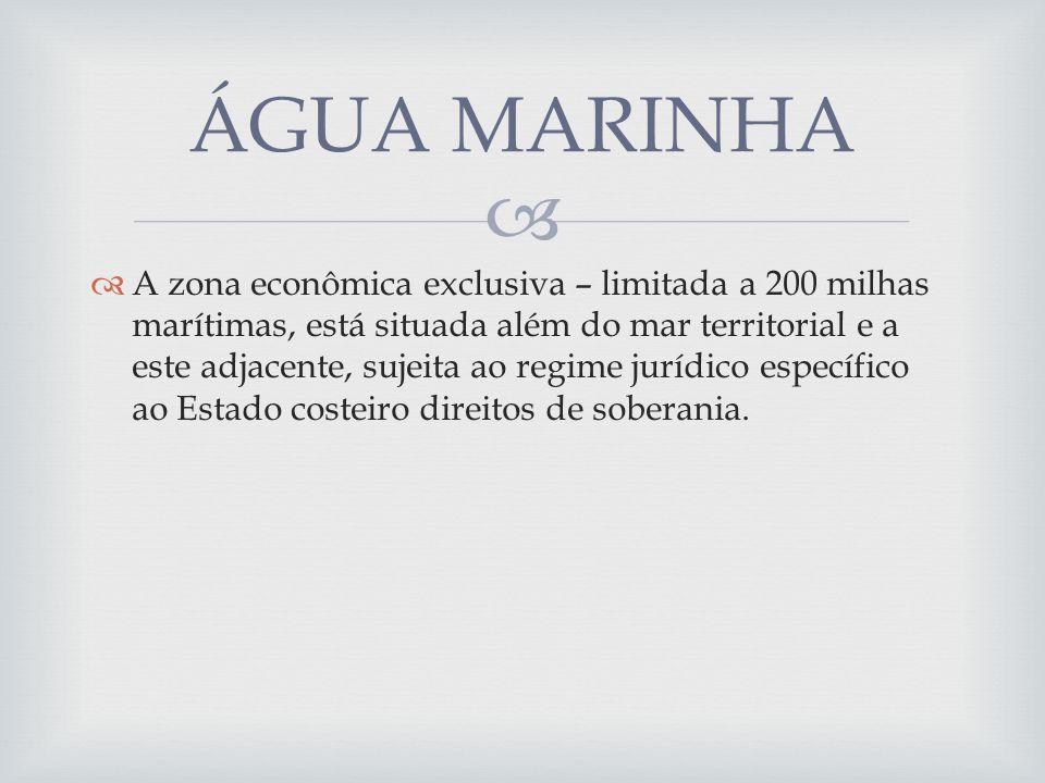 A zona econômica exclusiva – limitada a 200 milhas marítimas, está situada além do mar territorial e a este adjacente, sujeita ao regime jurídico específico ao Estado costeiro direitos de soberania.