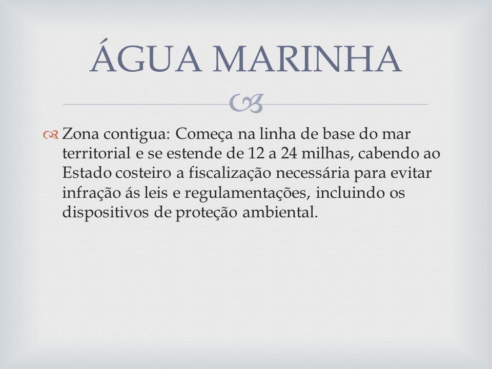Zona contigua: Começa na linha de base do mar territorial e se estende de 12 a 24 milhas, cabendo ao Estado costeiro a fiscalização necessária para ev