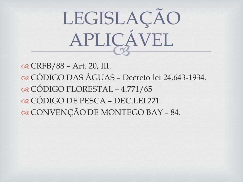CRFB/88 – Art. 20, III. CÓDIGO DAS ÁGUAS – Decreto lei 24.643-1934. CÓDIGO FLORESTAL – 4.771/65 CÓDIGO DE PESCA – DEC.LEI 221 CONVENÇÃO DE MONTEGO BAY