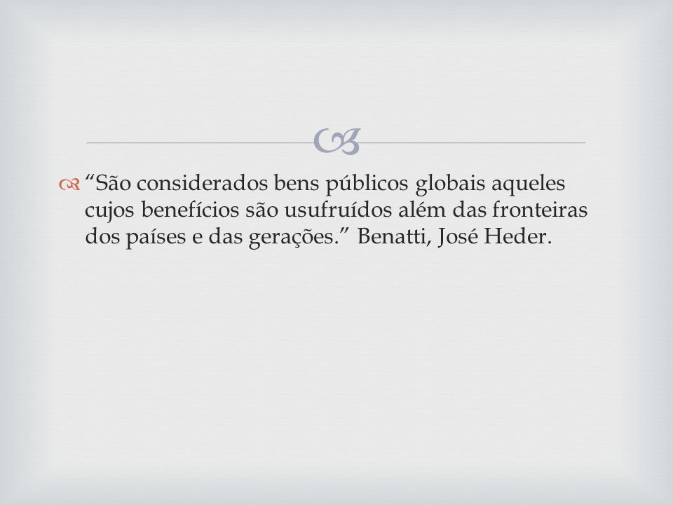 São considerados bens públicos globais aqueles cujos benefícios são usufruídos além das fronteiras dos países e das gerações. Benatti, José Heder.