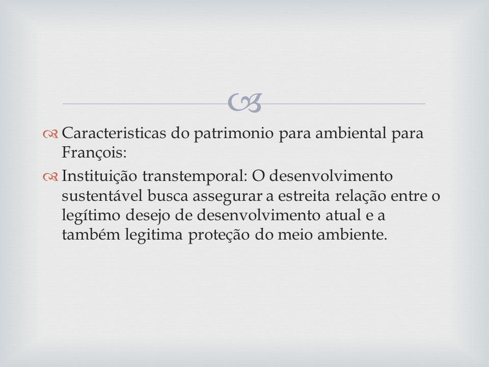 Caracteristicas do patrimonio para ambiental para François: Instituição transtemporal: O desenvolvimento sustentável busca assegurar a estreita relação entre o legítimo desejo de desenvolvimento atual e a também legitima proteção do meio ambiente.
