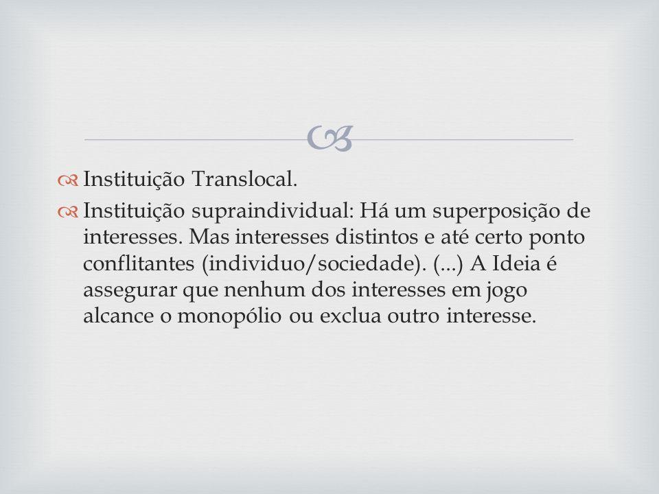 Instituição Translocal. Instituição supraindividual: Há um superposição de interesses. Mas interesses distintos e até certo ponto conflitantes (indivi