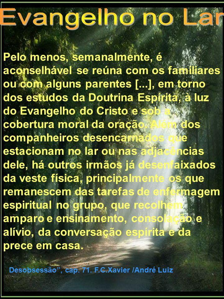 Pelo menos, semanalmente, é aconselhável se reúna com os familiares ou com alguns parentes [...], em torno dos estudos da Doutrina Espírita, à luz do
