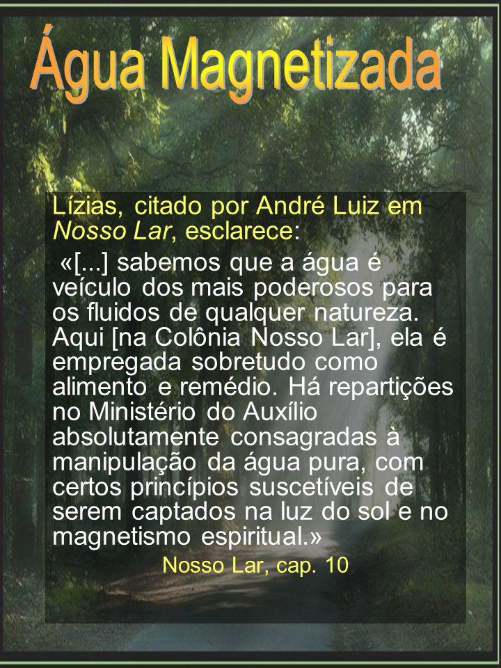 Lízias, citado por André Luiz em Nosso Lar, esclarece: «[...] sabemos que a água é veículo dos mais poderosos para os fluidos de qualquer natureza. Aq