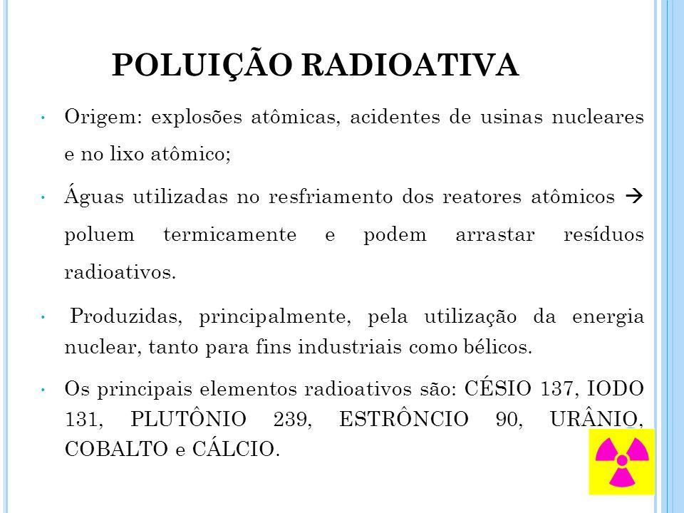 POLUIÇÃO RADIOATIVA Origem: explosões atômicas, acidentes de usinas nucleares e no lixo atômico; Águas utilizadas no resfriamento dos reatores atômico