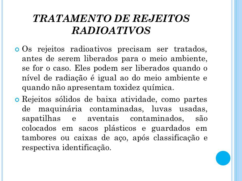 TRATAMENTO DE REJEITOS RADIOATIVOS Os rejeitos radioativos precisam ser tratados, antes de serem liberados para o meio ambiente, se for o caso. Eles p