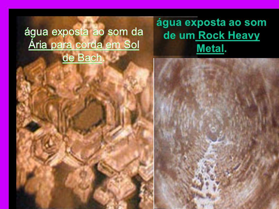 água exposta ao som da Ária para corda em Sol de Bach. água exposta ao som de um Rock Heavy Metal.