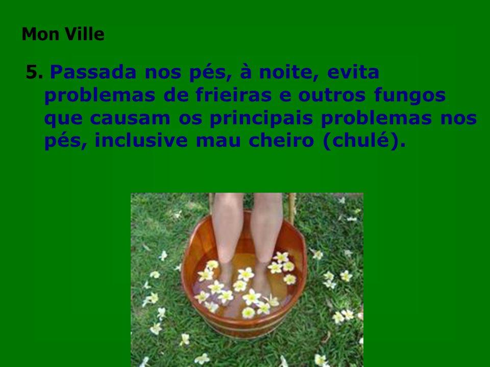 5. Passada nos pés, à noite, evita problemas de frieiras e outros fungos que causam os principais problemas nos pés, inclusive mau cheiro (chulé). Mon