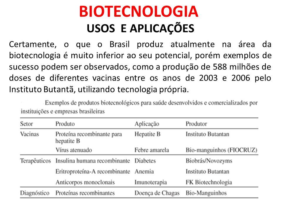 BIOTECNOLOGIA USOS E APLICAÇÕES Certamente, o que o Brasil produz atualmente na área da biotecnologia é muito inferior ao seu potencial, porém exemplos de sucesso podem ser observados, como a produção de 588 milhões de doses de diferentes vacinas entre os anos de 2003 e 2006 pelo Instituto Butantã, utilizando tecnologia própria.