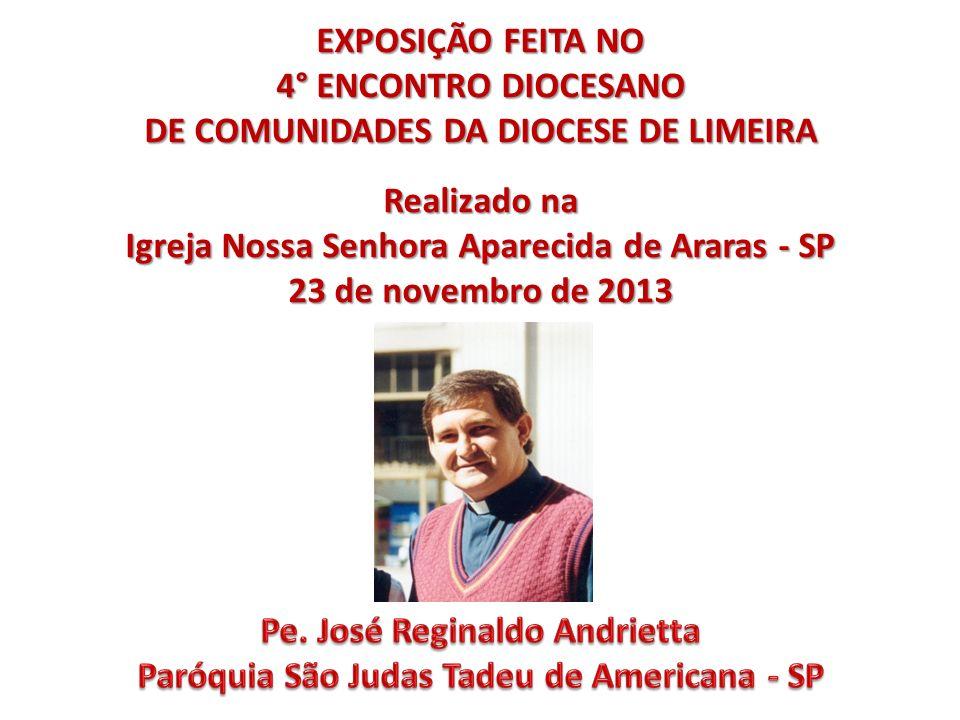 EXPOSIÇÃO FEITA NO 4° ENCONTRO DIOCESANO DE COMUNIDADES DA DIOCESE DE LIMEIRA Realizado na Igreja Nossa Senhora Aparecida de Araras - SP 23 de novembro de 2013