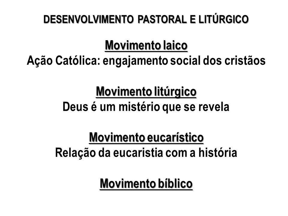 DESENVOLVIMENTO PASTORAL E LITÚRGICO Movimento laico Ação Católica: engajamento social dos cristãos Movimento litúrgico Deus é um mistério que se revela Movimento eucarístico Relação da eucaristia com a história Movimento bíblico