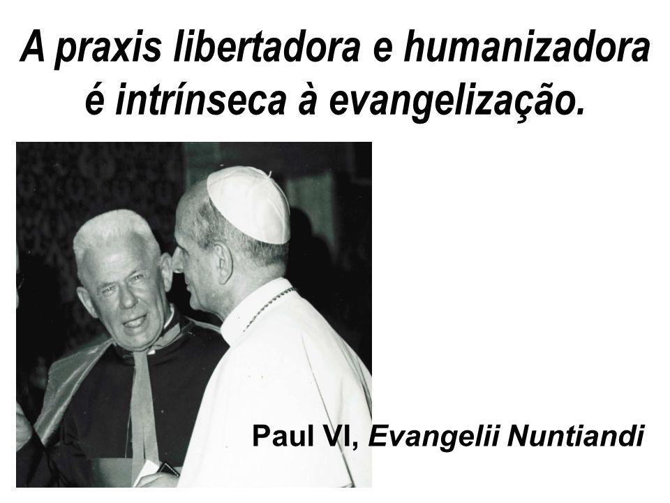 A praxis libertadora e humanizadora é intrínseca à evangelização. Paul VI, Evangelii Nuntiandi
