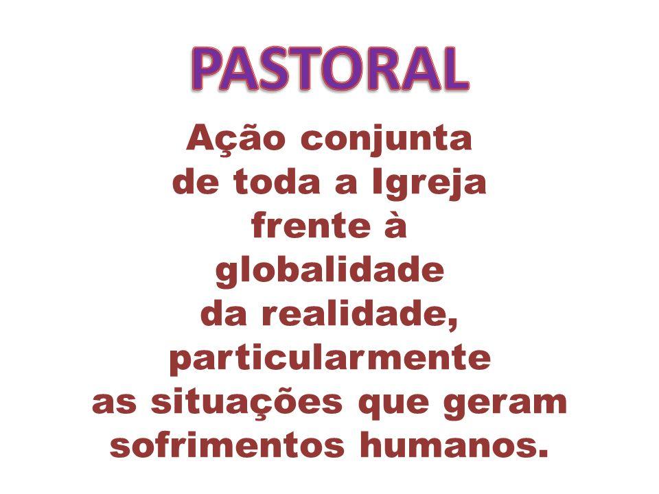 Ação conjunta de toda a Igreja frente à globalidade da realidade, particularmente as situações que geram sofrimentos humanos.