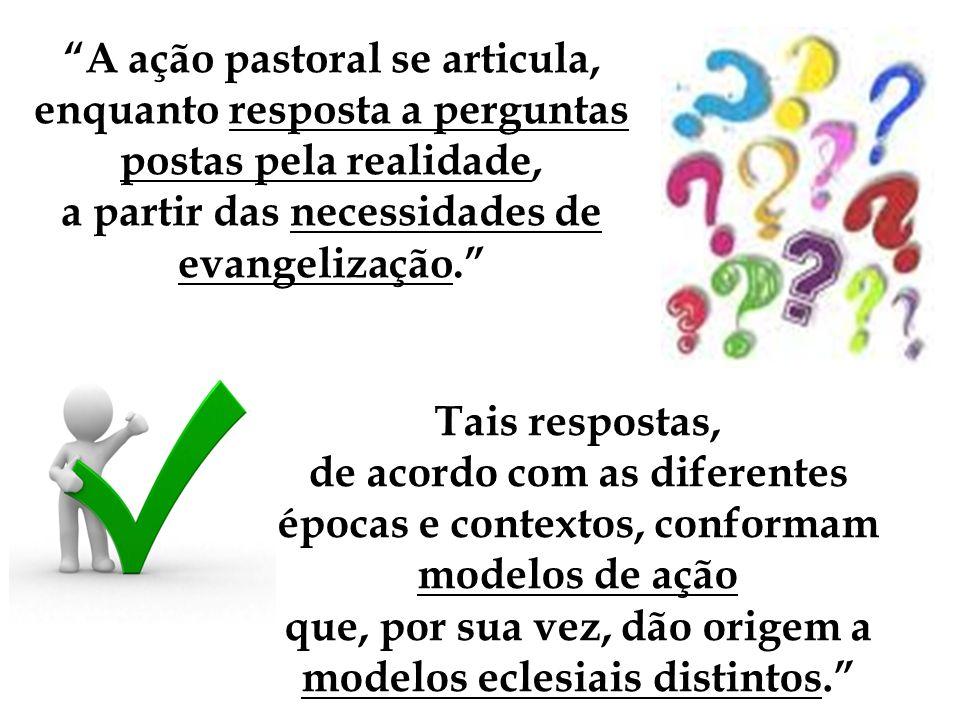 A ação pastoral se articula, enquanto resposta a perguntas postas pela realidade, a partir das necessidades de evangelização.
