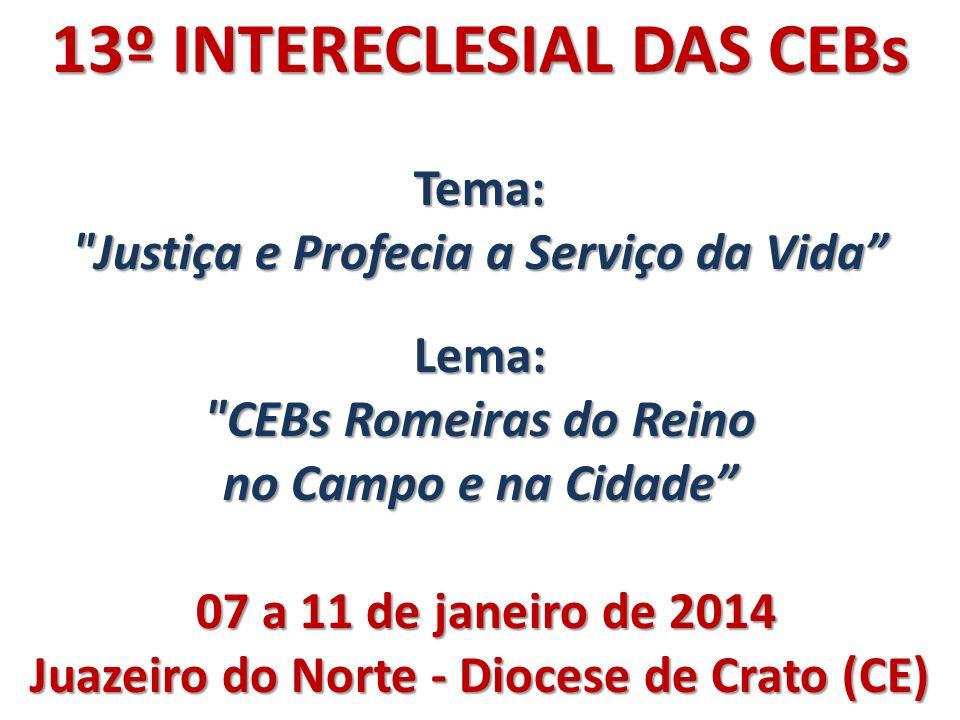 13º INTERECLESIAL DAS CEBs Tema: Justiça e Profecia a Serviço da Vida Lema: CEBs Romeiras do Reino no Campo e na Cidade 07 a 11 de janeiro de 2014 07 a 11 de janeiro de 2014 Juazeiro do Norte - Diocese de Crato (CE)