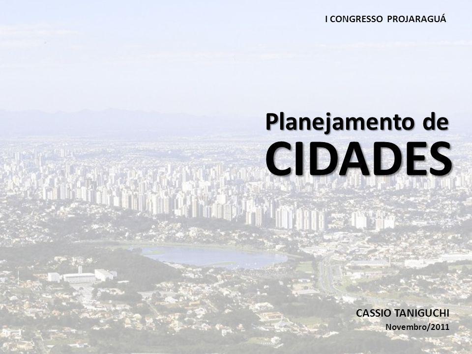 CIDADES Planejamento de CASSIO TANIGUCHI Novembro/2011 I CONGRESSO PROJARAGUÁ