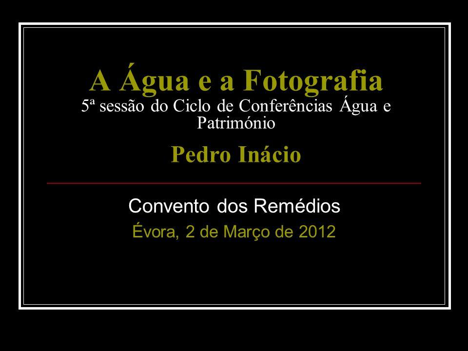 A Água e a Fotografia 5ª sessão do Ciclo de Conferências Água e Património Pedro Inácio Convento dos Remédios Évora, 2 de Março de 2012