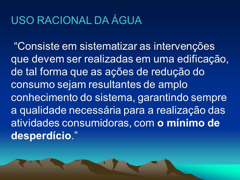 USO RACIONAL DA ÁGUA Consiste em sistematizar as intervenções que devem ser realizadas em uma edificação, de tal forma que as ações de redução do cons