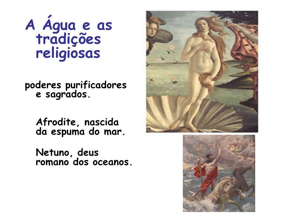 A Água e as tradições religiosas poderes purificadores e sagrados. Afrodite, nascida da espuma do mar. Netuno, deus romano dos oceanos.