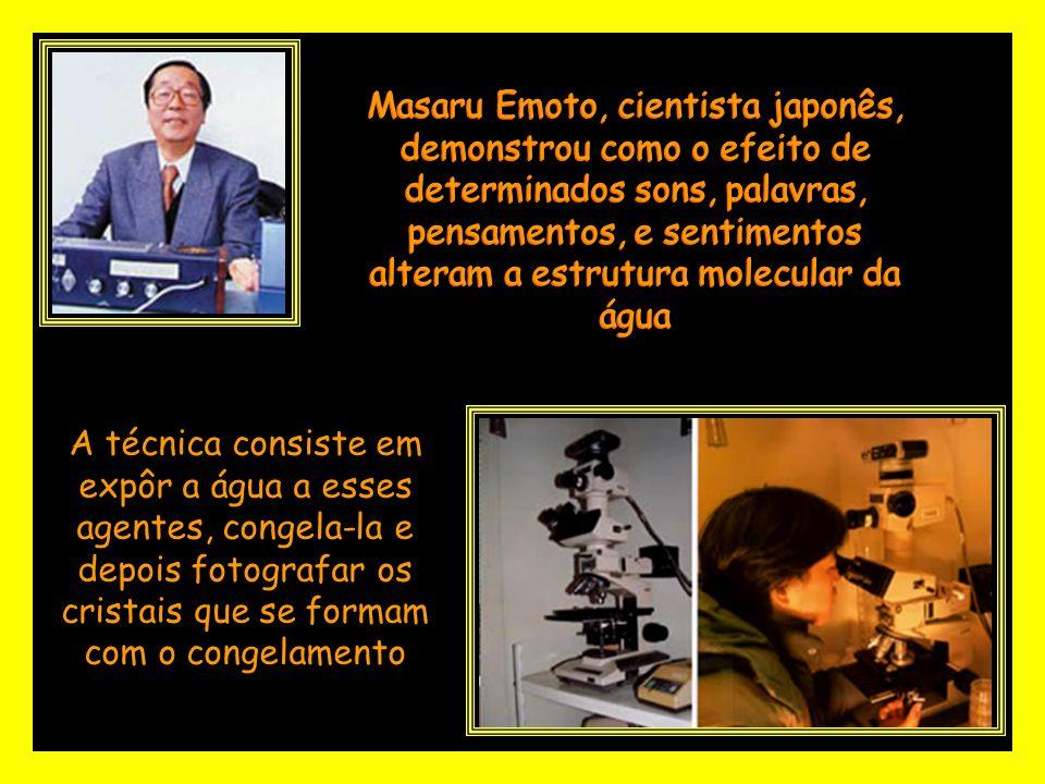 Masaru Emoto, cientista japonês, demonstrou como o efeito de determinados sons, palavras, pensamentos, e sentimentos alteram a estrutura molecular da água A técnica consiste em expôr a água a esses agentes, congela-la e depois fotografar os cristais que se formam com o congelamento
