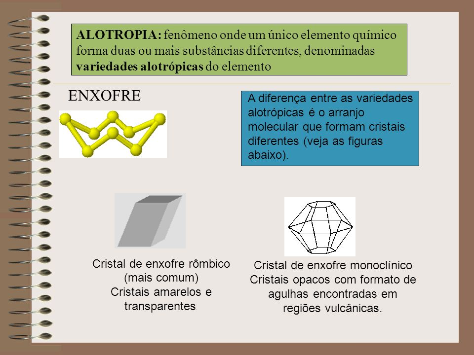 ALOTROPIA: fenômeno onde um único elemento químico forma duas ou mais substâncias diferentes, denominadas variedades alotrópicas do elemento A diferen