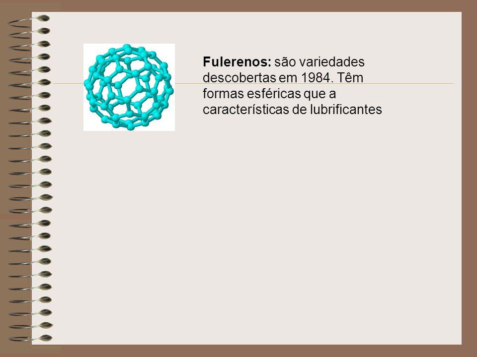 Fulerenos: são variedades descobertas em 1984. Têm formas esféricas que a características de lubrificantes