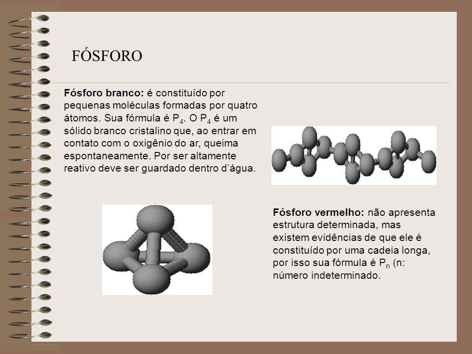 Fósforo branco: é constituído por pequenas moléculas formadas por quatro átomos. Sua fórmula é P 4. O P 4 é um sólido branco cristalino que, ao entrar