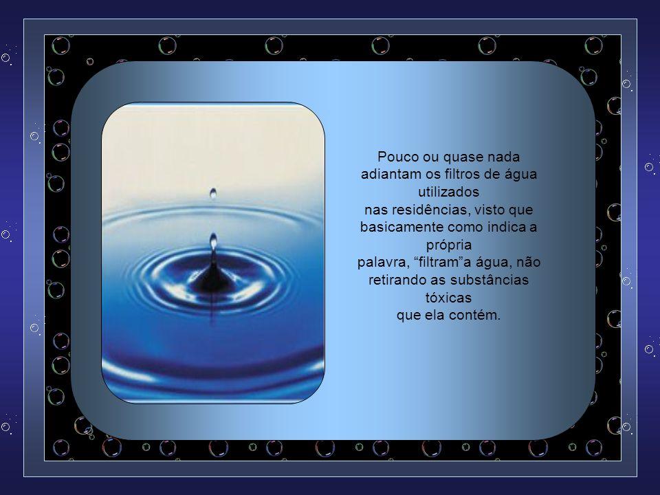 Sabendo-se que a água que ingerimos vai formar a maior parte do nosso corpo (cerca de 70%), considera-se que devemos ter o maior cuidado na escolha da