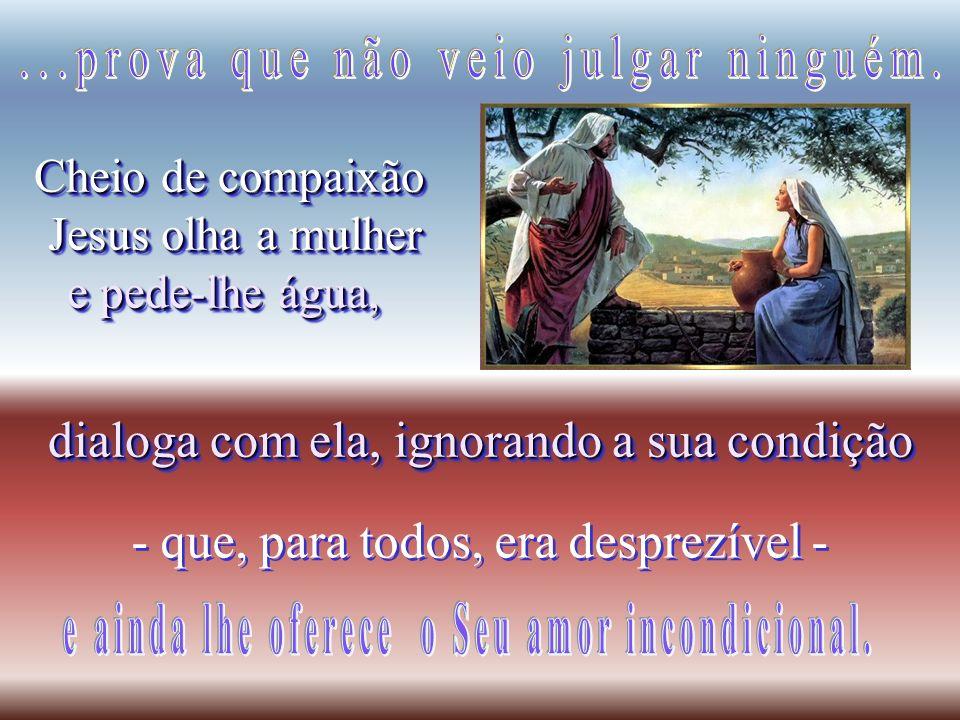 Cheio de compaixão Jesus olha a mulher Jesus olha a mulher e pede-lhe água, Cheio de compaixão Jesus olha a mulher Jesus olha a mulher e pede-lhe água, - que, para todos, era desprezível - dialoga com ela, ignorando a sua condição