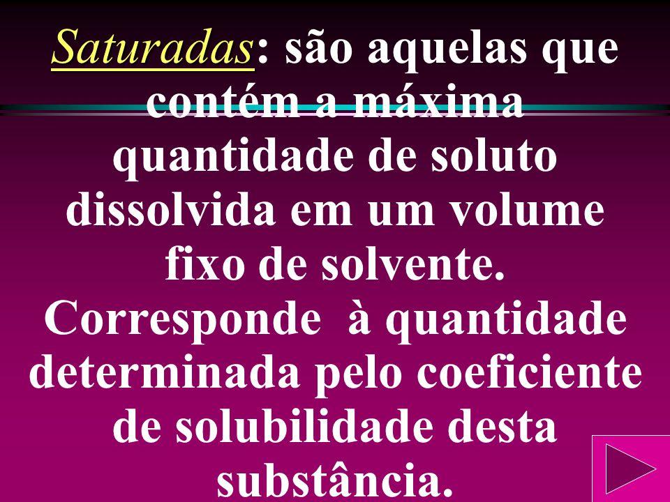 Dependendo da quantidade de soluto em relação à quantidade de solvente (coeficiente de solubilidade), as soluções podem ser saturadas, insaturadas e s