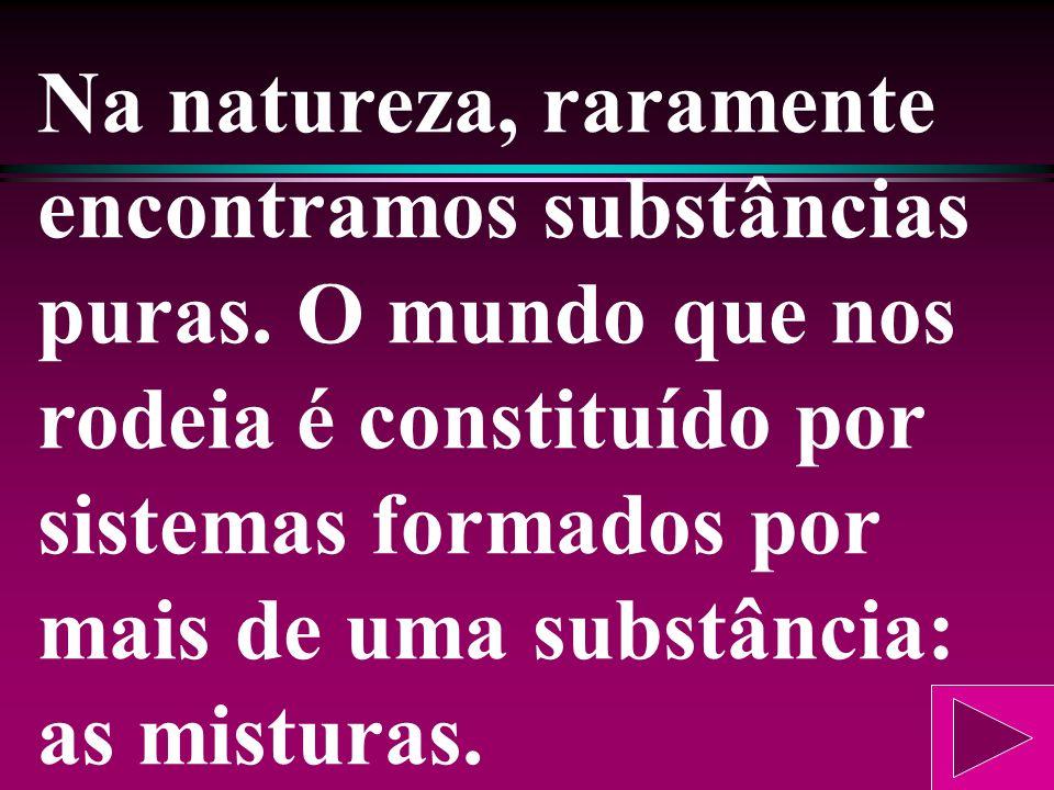 Na natureza, raramente encontramos substâncias puras.
