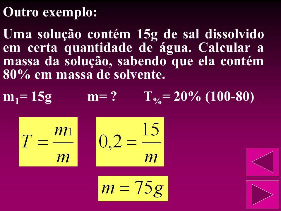 Vejamos outro exemplo: Uma solução é preparada dissolvendo 50g de sal em 450g de água. Qual a porcentagem em massa do soluto? m 1 = 50gm 2 = 450gT % =