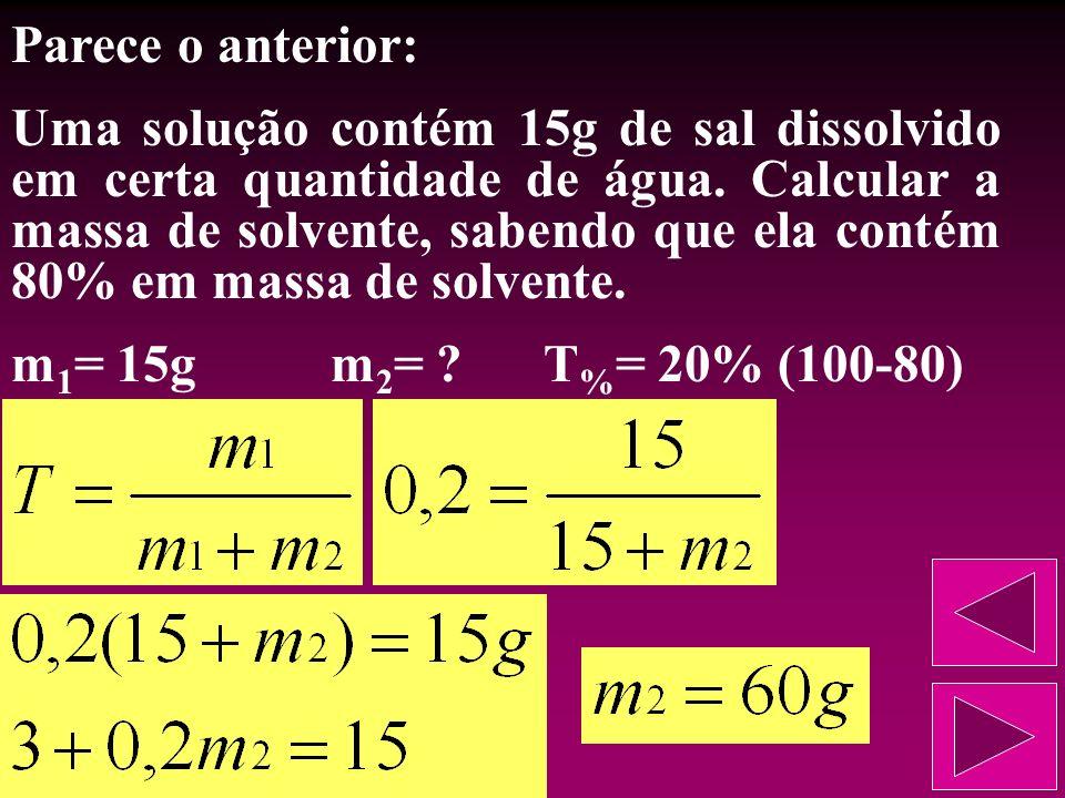 Outro exemplo: Uma solução contém 15g de sal dissolvido em certa quantidade de água. Calcular a massa da solução, sabendo que ela contém 80% em massa