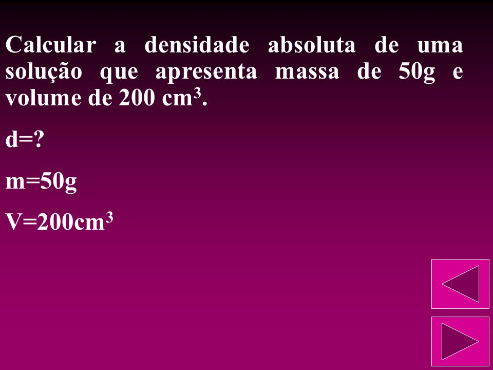 Densidade absoluta (d): é a razão estabelecida entre a massa e o volume dessa solução. Assim, se a densidade de uma solução é de 10g/L, isso significa