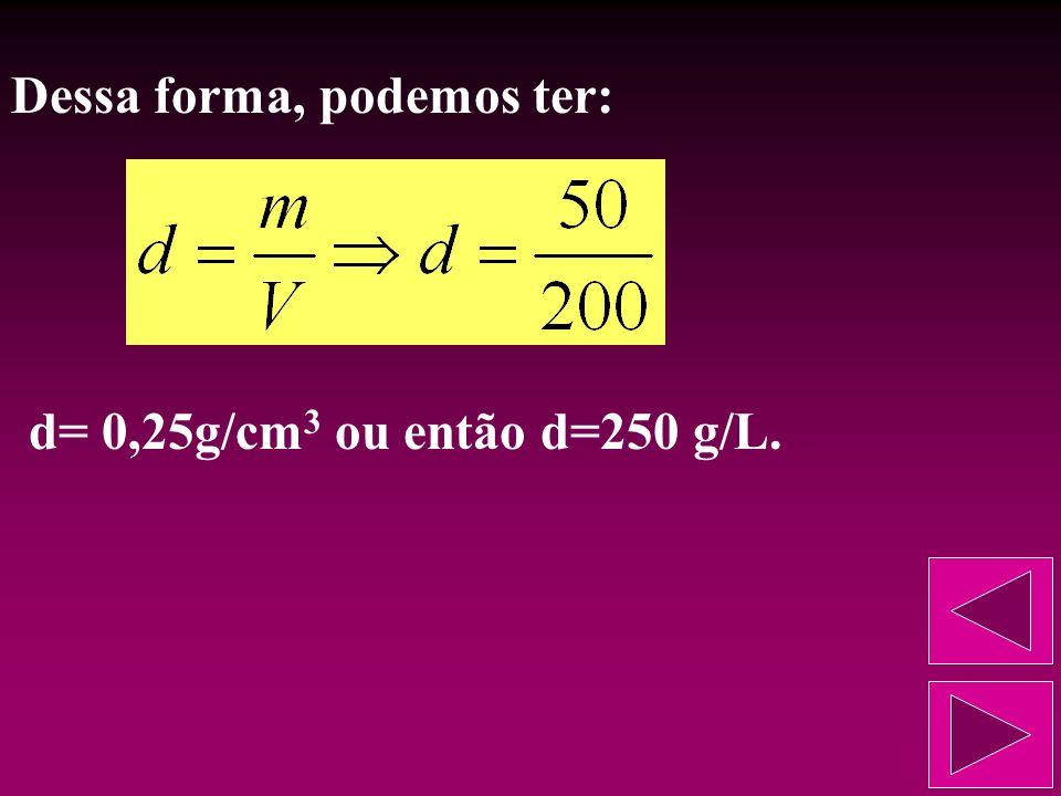 Calcular a densidade absoluta de uma solução que apresenta massa de 50g e volume de 200 cm 3. d=? m=50g V=200cm 3