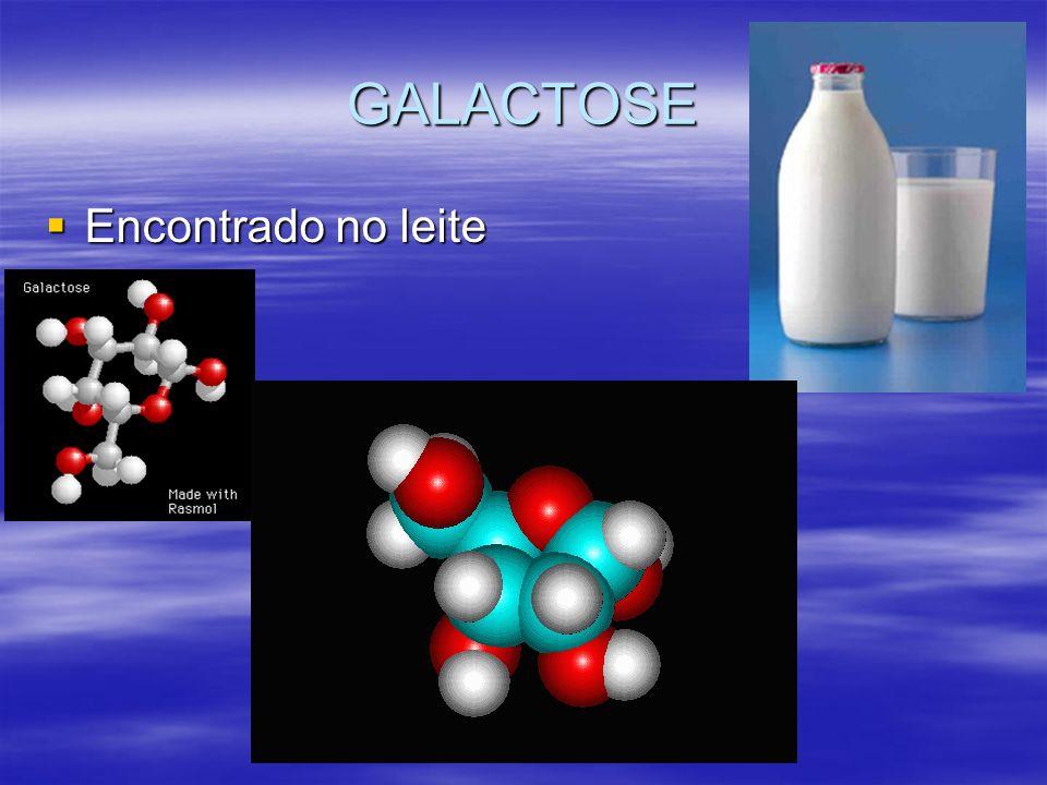 GALACTOSE Encontrado no leite Encontrado no leite