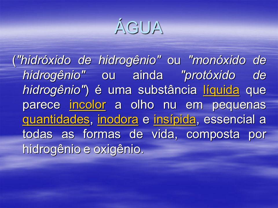 ÁGUA ( hidróxido de hidrogênio ou monóxido de hidrogênio ou ainda protóxido de hidrogênio ) é uma substância líquida que parece incolor a olho nu em pequenas quantidades, inodora e insípida, essencial a todas as formas de vida, composta por hidrogênio e oxigênio.