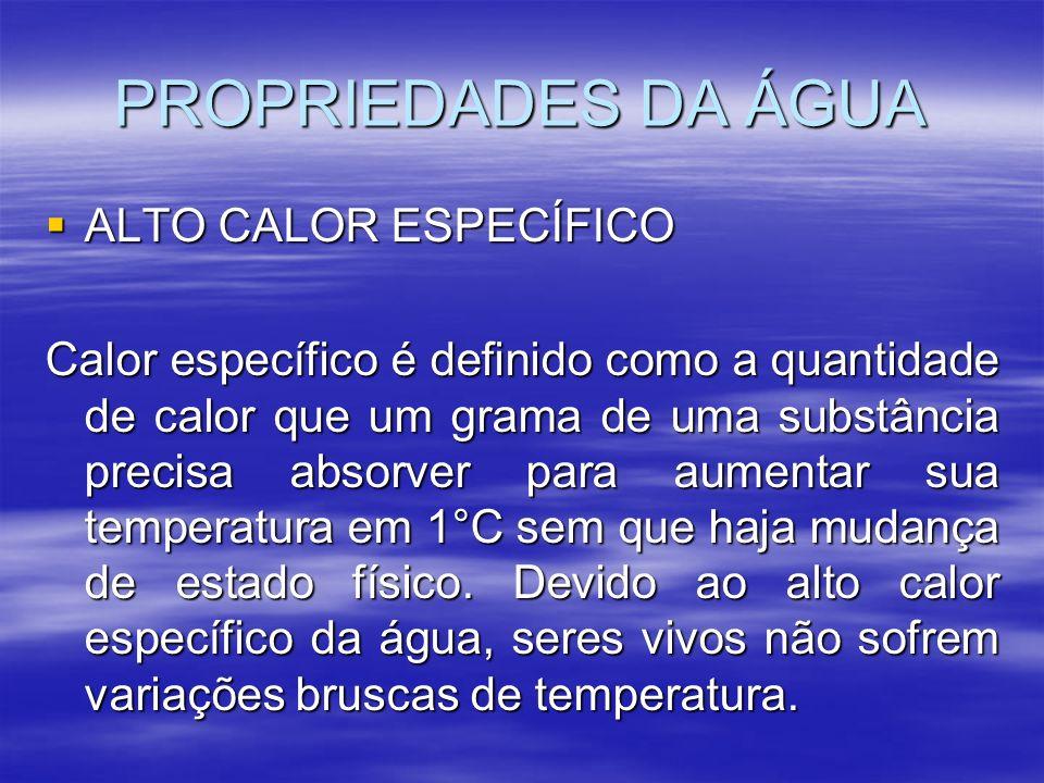PROPRIEDADES DA ÁGUA ALTO CALOR ESPECÍFICO ALTO CALOR ESPECÍFICO Calor específico é definido como a quantidade de calor que um grama de uma substância precisa absorver para aumentar sua temperatura em 1°C sem que haja mudança de estado físico.