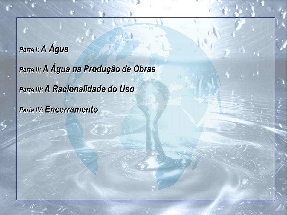 Parte I: A Água Parte II: A Água na Produção de Obras Parte III: A Racionalidade do Uso Parte IV: Encerramento