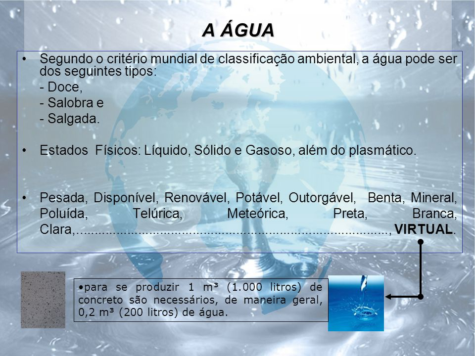 A ÁGUA Segundo o critério mundial de classificação ambiental, a água pode ser dos seguintes tipos: - Doce, - Salobra e - Salgada.