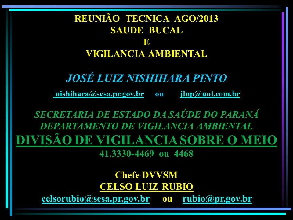 REUNIÃO TECNICA AGO/2013 SAUDE BUCAL E VIGILANCIA AMBIENTAL JOSÉ LUIZ NISHIHARA PINTO nishihara@sesa.pr.gov.br ou jlnp@uol.com.br SECRETARIA DE ESTADO