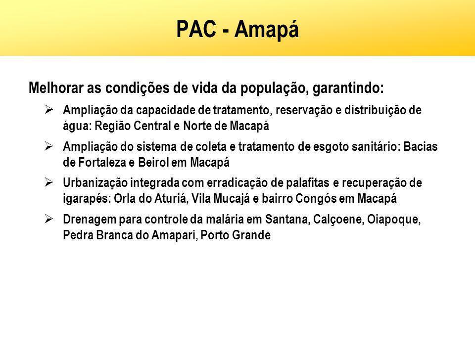 PAC - Amapá Melhorar as condições de vida da população, garantindo: Ampliação da capacidade de tratamento, reservação e distribuição de água: Região C