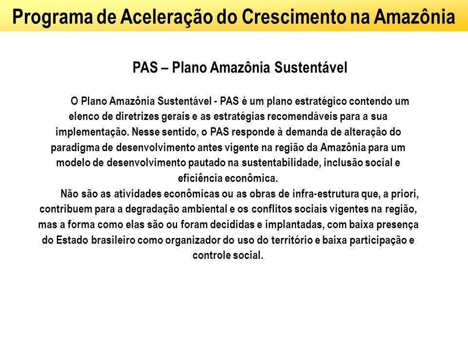 Programa de Aceleração do Crescimento na Amazônia PAS – Plano Amazônia Sustentável O Plano Amazônia Sustentável - PAS é um plano estratégico contendo