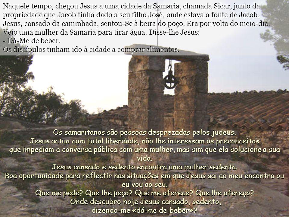 Naquele tempo, chegou Jesus a uma cidade da Samaria, chamada Sicar, junto da propriedade que Jacob tinha dado a seu filho José, onde estava a fonte de Jacob.