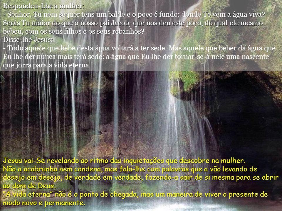 Respondeu-Lhe a mulher: - Senhor, Tu nem sequer tens um balde e o poço é fundo: donde Te vem a água viva.