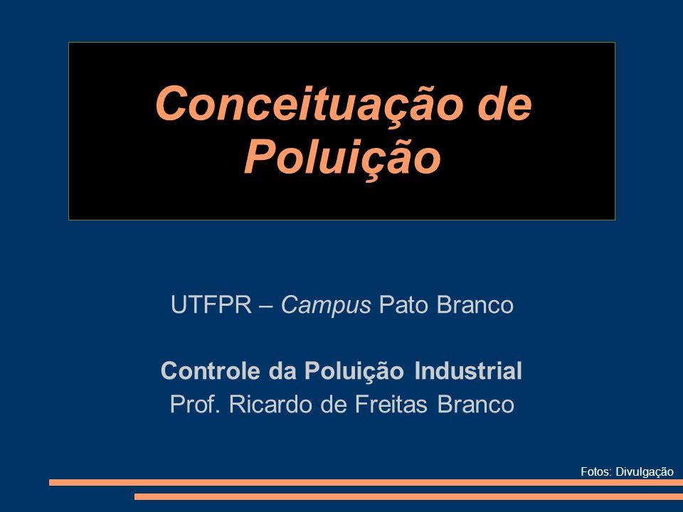 Conceituação de Poluição UTFPR – Campus Pato Branco Controle da Poluição Industrial Prof. Ricardo de Freitas Branco Fotos: Divulgação
