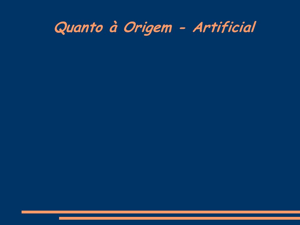 Quanto à Origem - Artificial