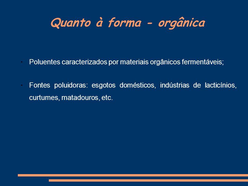 Quanto à forma - orgânica Poluentes caracterizados por materiais orgânicos fermentáveis; Fontes poluidoras: esgotos domésticos, indústrias de lacticín