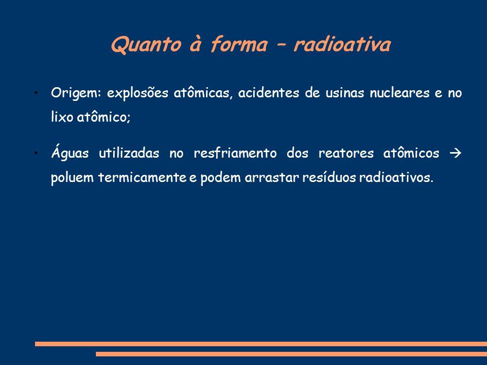 Quanto à forma – radioativa Origem: explosões atômicas, acidentes de usinas nucleares e no lixo atômico; Águas utilizadas no resfriamento dos reatores