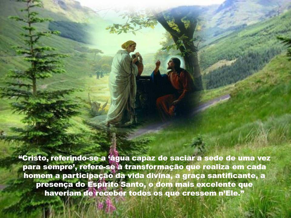 A água que verdadeiramente pode saciar a sede do homem não é a daquele poço nem nenhuma outra, é a graça de Cristo, a água viva que satisfaz completam